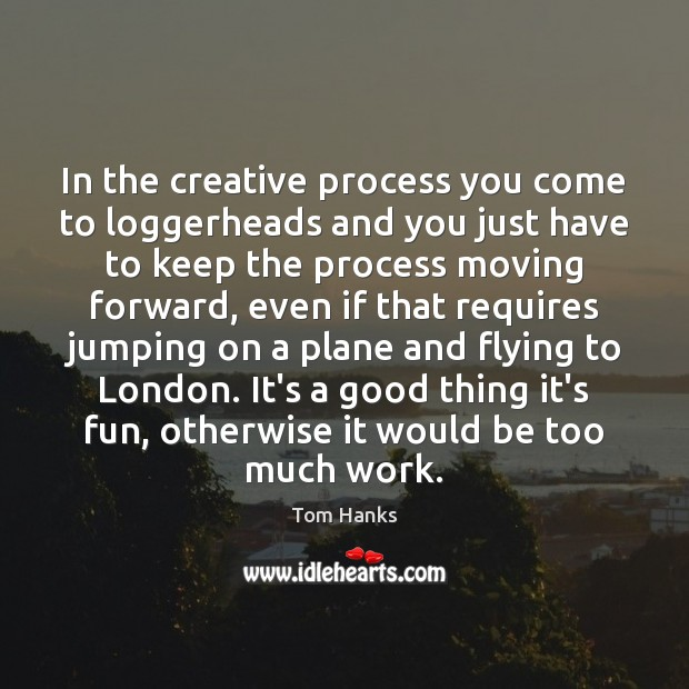 In the creative process you come to loggerheads and you just have Tom Hanks Picture Quote
