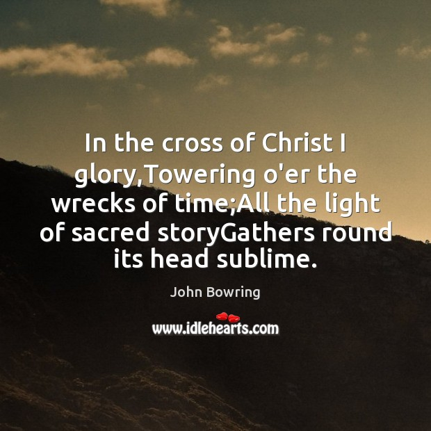In the cross of Christ I glory,Towering o'er the wrecks of Image