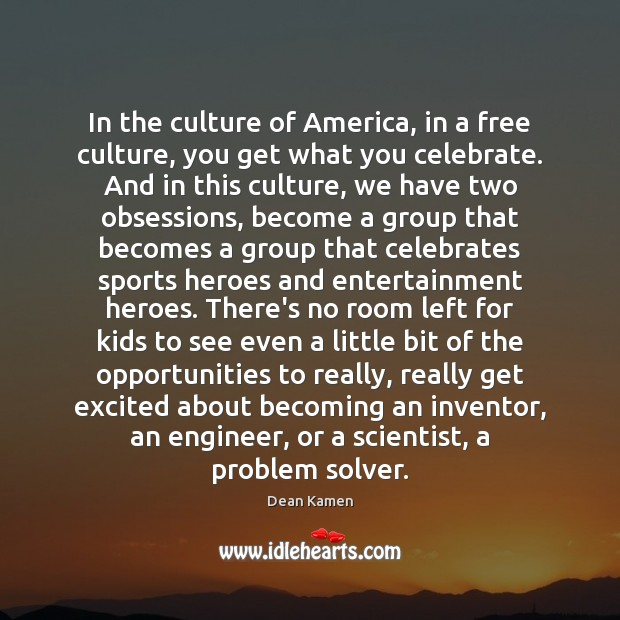 In the culture of America, in a free culture, you get what Dean Kamen Picture Quote