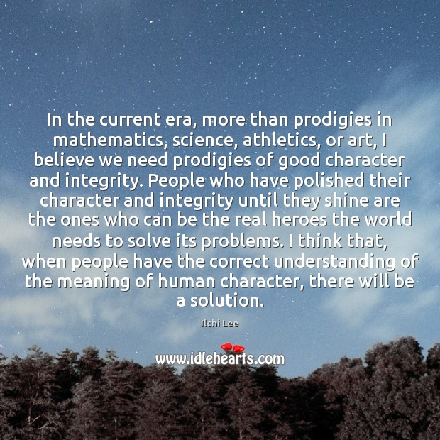 In the current era, more than prodigies in mathematics, science, athletics, or Good Character Quotes Image