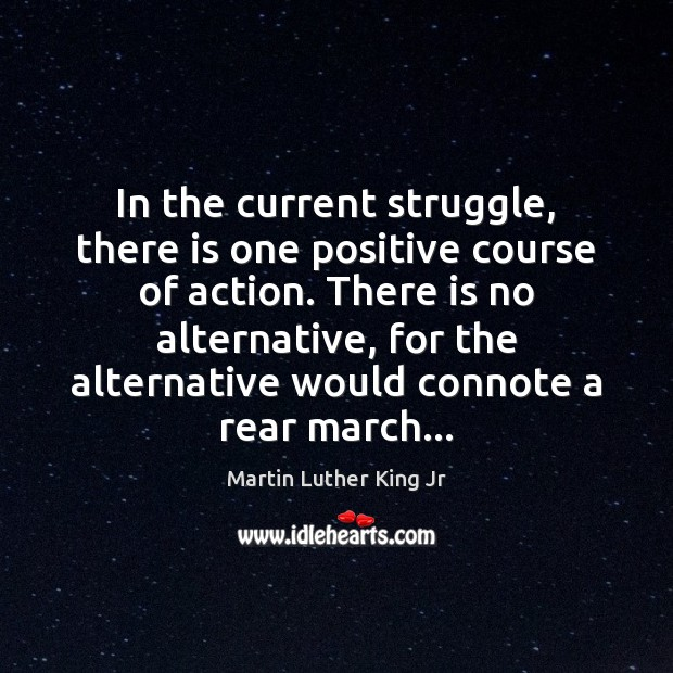 In the current struggle, there is one positive course of action. There Martin Luther King Jr Picture Quote