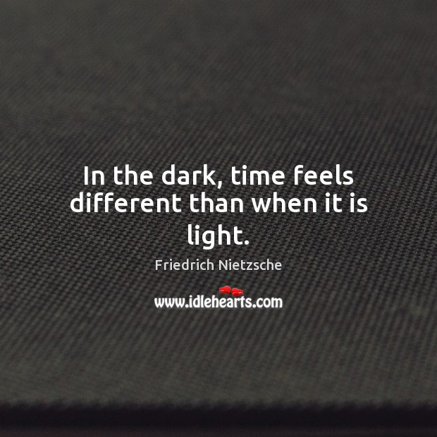 In the dark, time feels different than when it is light. Image