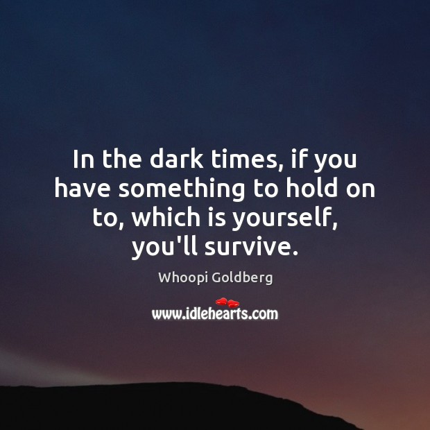 In the dark times, if you have something to hold on to, which is yourself, you'll survive. Whoopi Goldberg Picture Quote