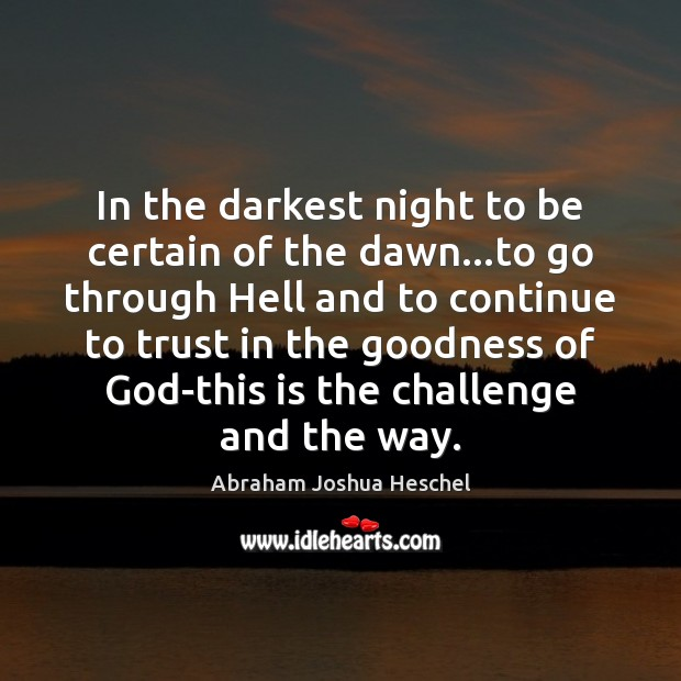 In the darkest night to be certain of the dawn…to go Abraham Joshua Heschel Picture Quote