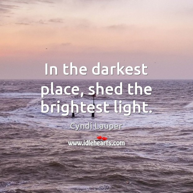 In the darkest place, shed the brightest light. Cyndi Lauper Picture Quote