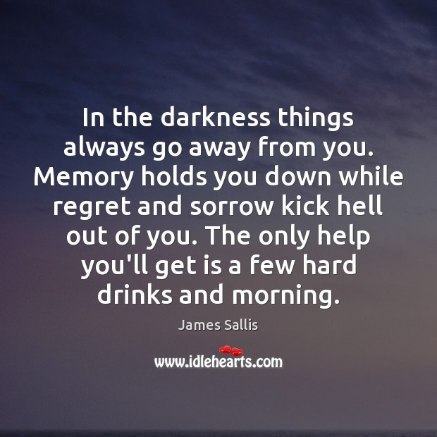 In the darkness things always go away from you. Memory holds you James Sallis Picture Quote