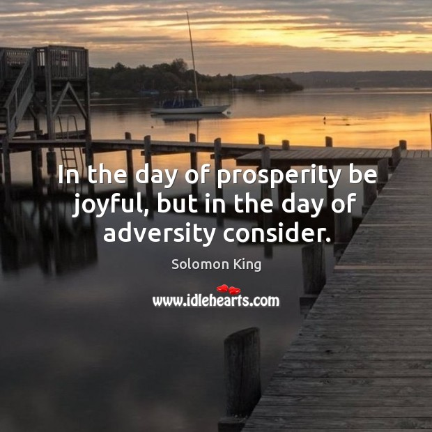 In the day of prosperity be joyful, but in the day of adversity consider. Image
