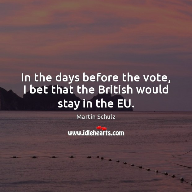 In the days before the vote, I bet that the British would stay in the EU. Martin Schulz Picture Quote