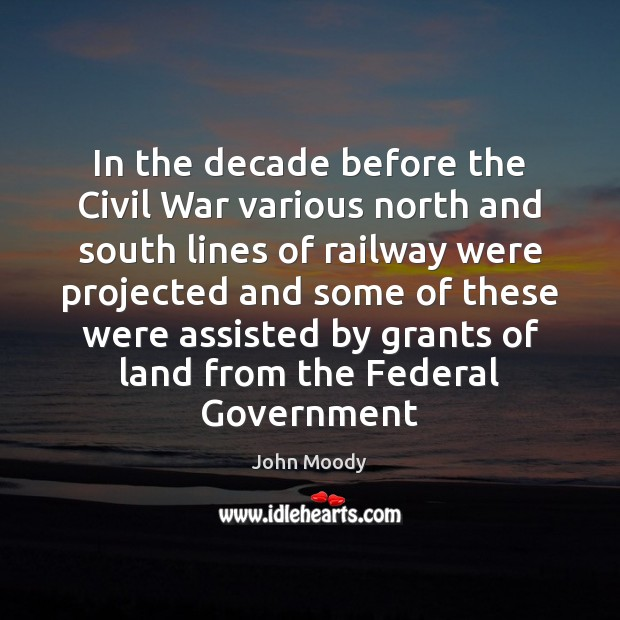 In the decade before the Civil War various north and south lines John Moody Picture Quote