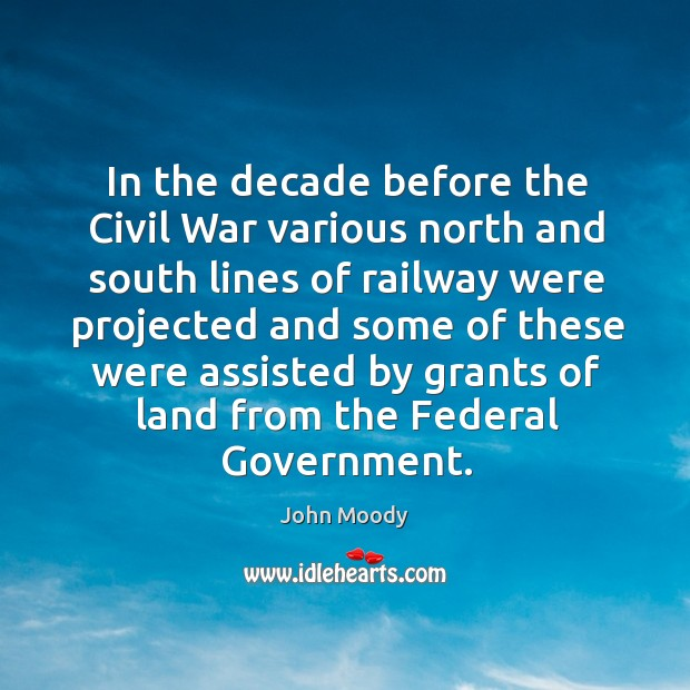 In the decade before the civil war various north and south lines of railway were projected and John Moody Picture Quote