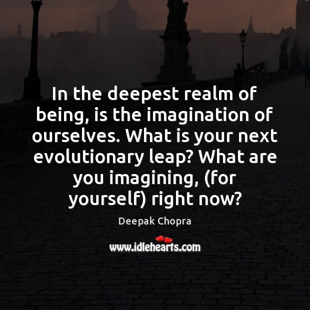 In the deepest realm of being, is the imagination of ourselves. What Image