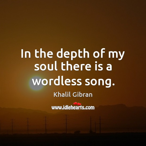 In the depth of my soul there is a wordless song. Khalil Gibran Picture Quote