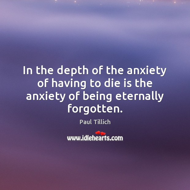 In the depth of the anxiety of having to die is the anxiety of being eternally forgotten. Paul Tillich Picture Quote