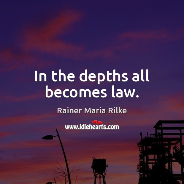 In the depths all becomes law. Image