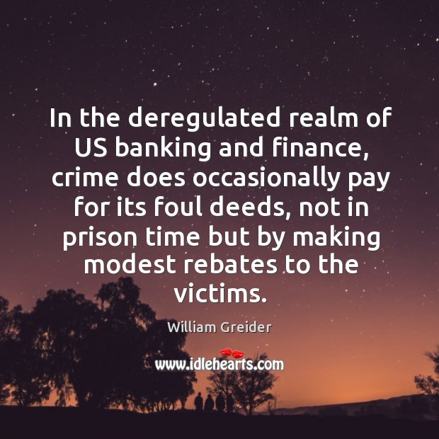 In the deregulated realm of us banking and finance, crime does occasionally pay William Greider Picture Quote