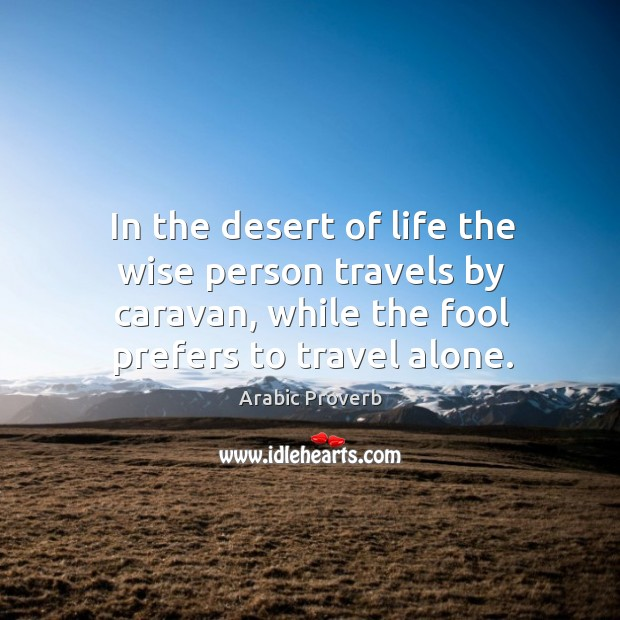 In the desert of life the wise person travels by caravan. Arabic Proverbs Image