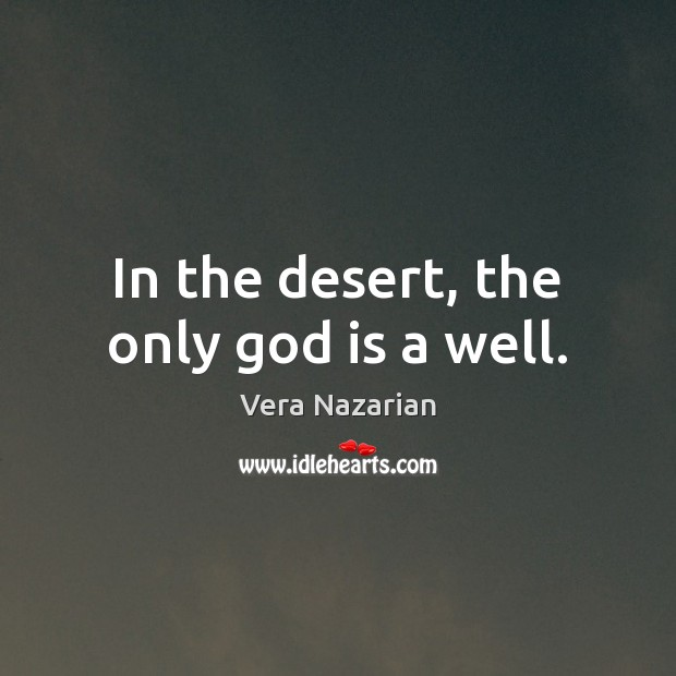 In the desert, the only God is a well. Vera Nazarian Picture Quote