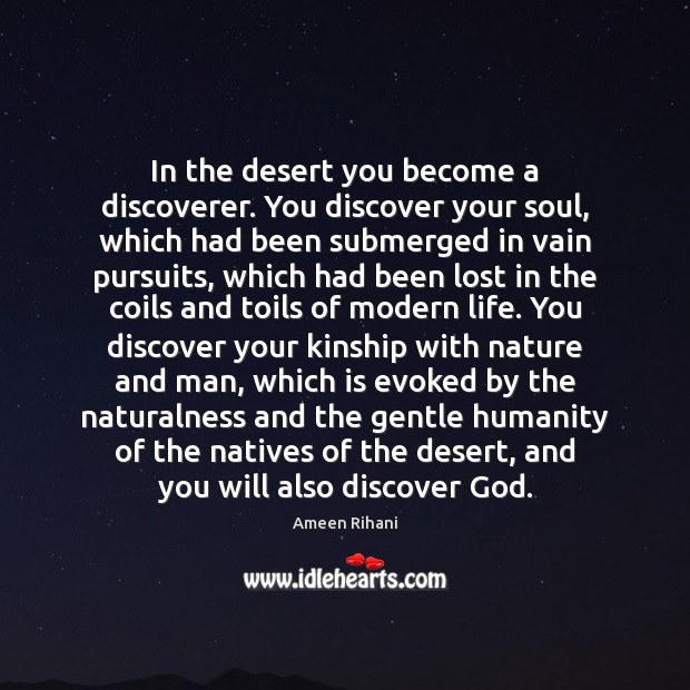 In the desert you become a discoverer. You discover your soul, which Ameen Rihani Picture Quote