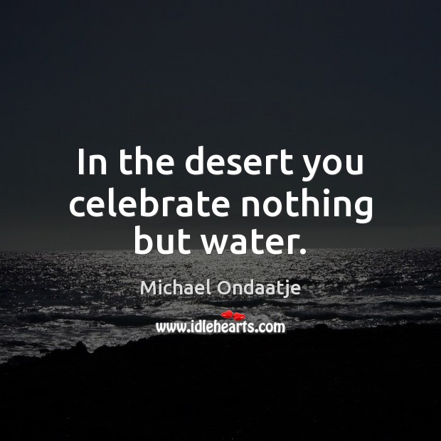 In the desert you celebrate nothing but water. Michael Ondaatje Picture Quote