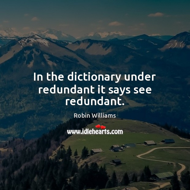 In the dictionary under redundant it says see redundant. Image
