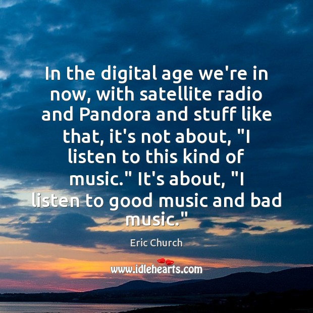 In the digital age we're in now, with satellite radio and Pandora Eric Church Picture Quote