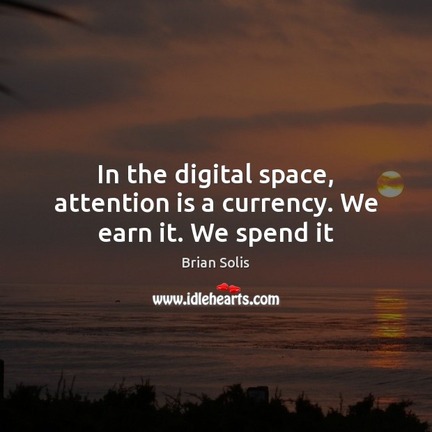 In the digital space, attention is a currency. We earn it. We spend it Image