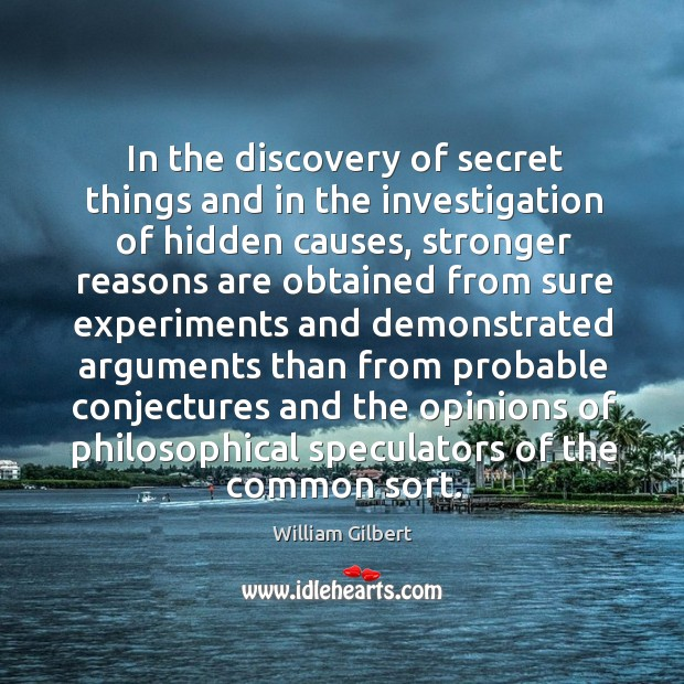 In the discovery of secret things and in the investigation of hidden causes William Gilbert Picture Quote