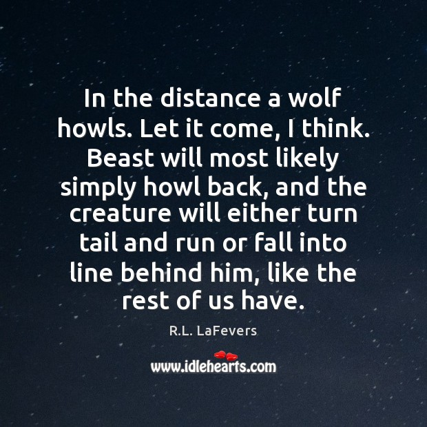 In the distance a wolf howls. Let it come, I think. Beast R.L. LaFevers Picture Quote