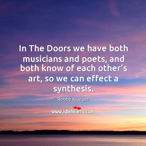 In the doors we have both musicians and poets, and both know of each other's art, so we can effect a synthesis. Image