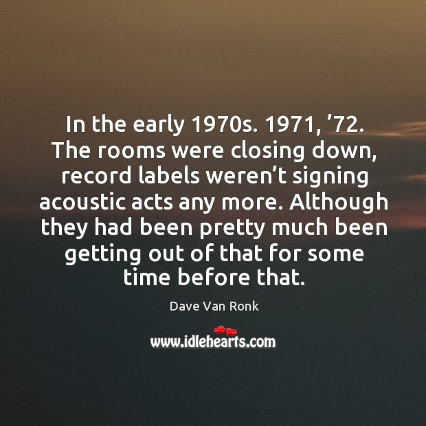 In the early 1970s. 1971, '72. The rooms were closing down, record labels weren't signing acoustic acts any more. Dave Van Ronk Picture Quote