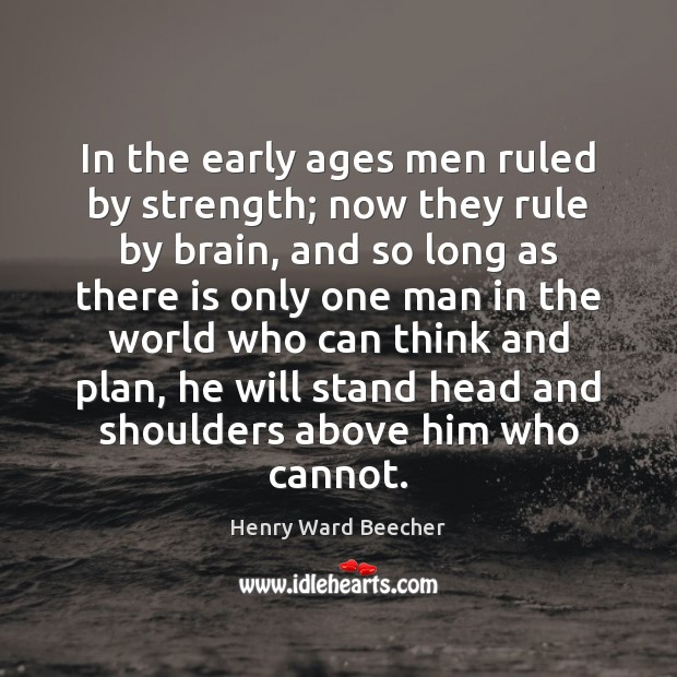 In the early ages men ruled by strength; now they rule by Image