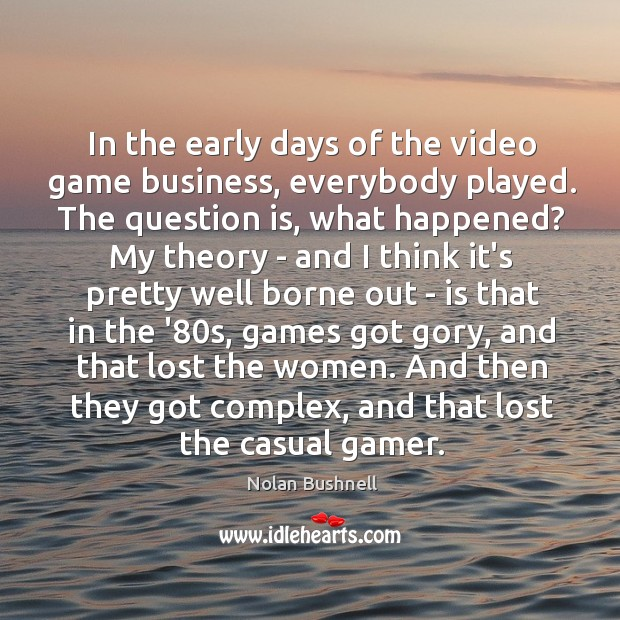 In the early days of the video game business, everybody played. The Nolan Bushnell Picture Quote