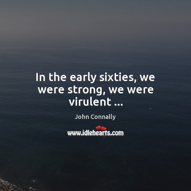 In the early sixties, we were strong, we were virulent … Image