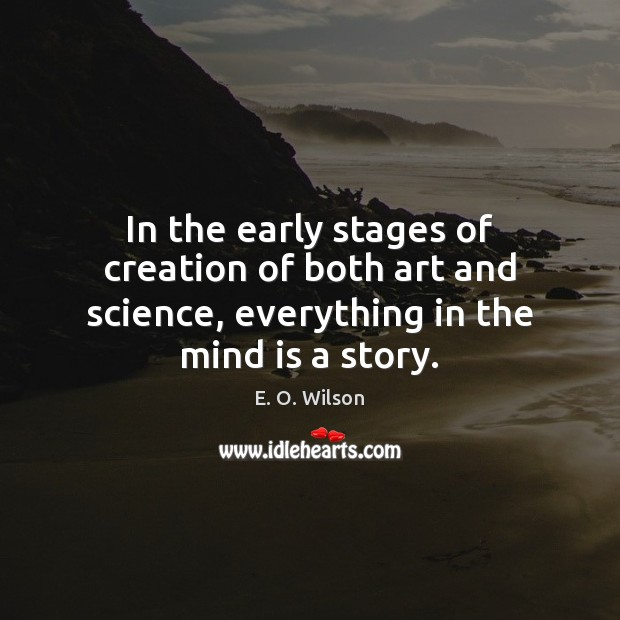 In the early stages of creation of both art and science, everything E. O. Wilson Picture Quote