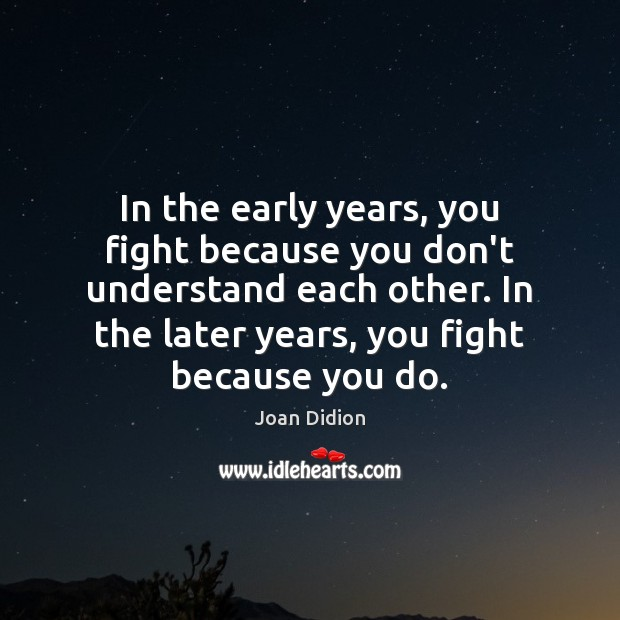 In the early years, you fight because you don't understand each other. Joan Didion Picture Quote
