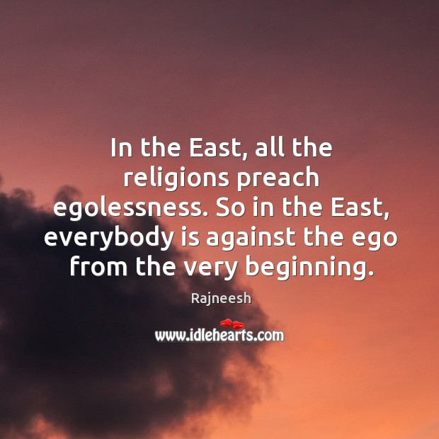In the East, all the religions preach egolessness. So in the East, Image
