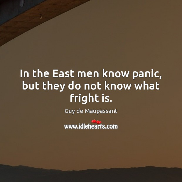 Image, In the East men know panic, but they do not know what fright is.