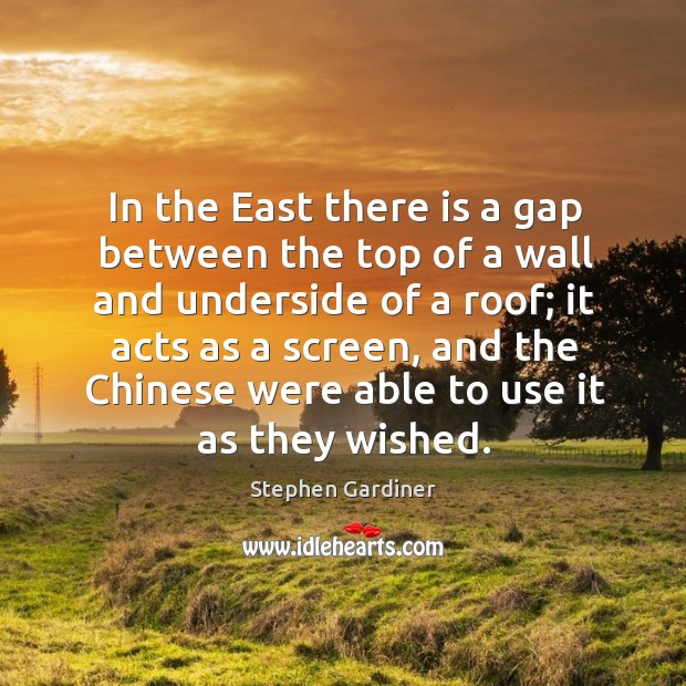 In the east there is a gap between the top of a wall and underside of a roof; Stephen Gardiner Picture Quote