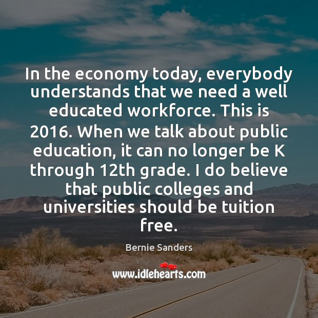 In the economy today, everybody understands that we need a well educated Bernie Sanders Picture Quote