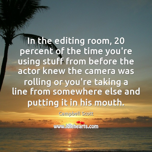 Image, In the editing room, 20 percent of the time you're using stuff from