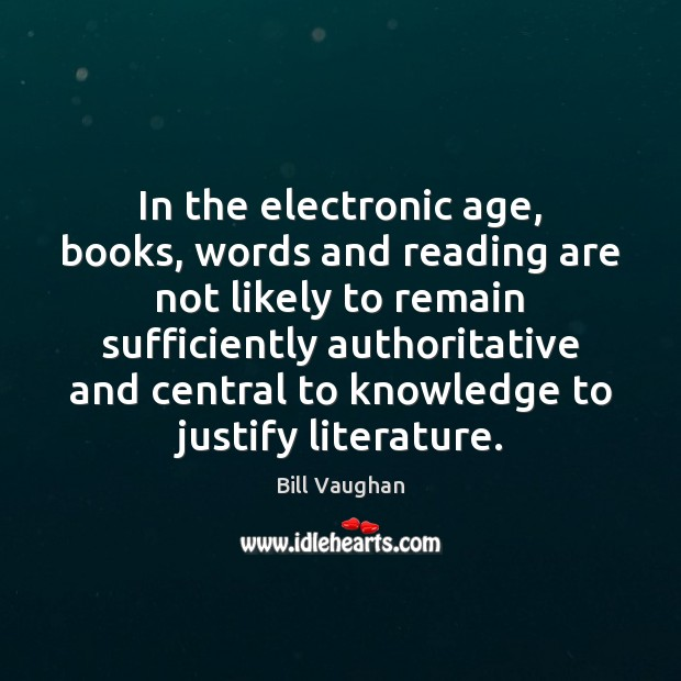 In the electronic age, books, words and reading are not likely to Image