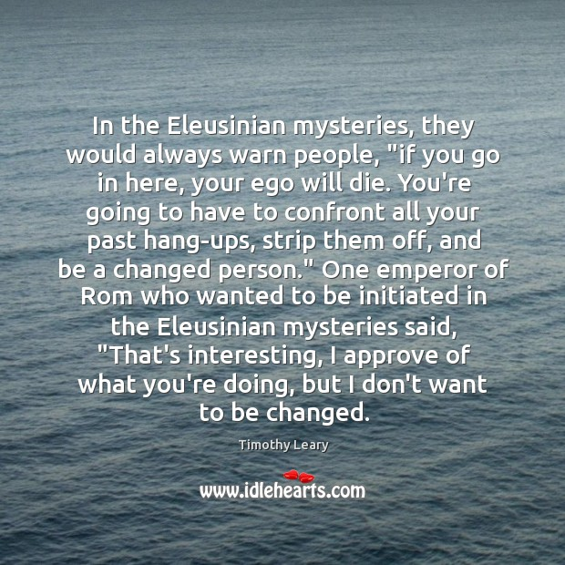 """In the Eleusinian mysteries, they would always warn people, """"if you go Image"""