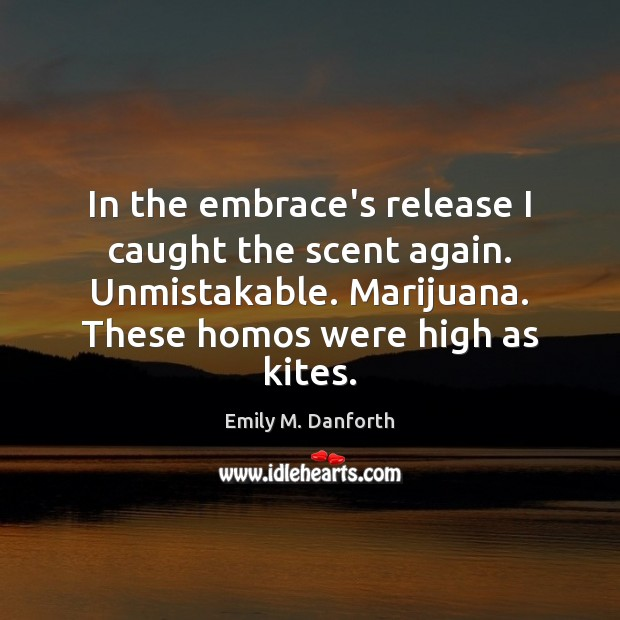 In the embrace's release I caught the scent again. Unmistakable. Marijuana. These Image