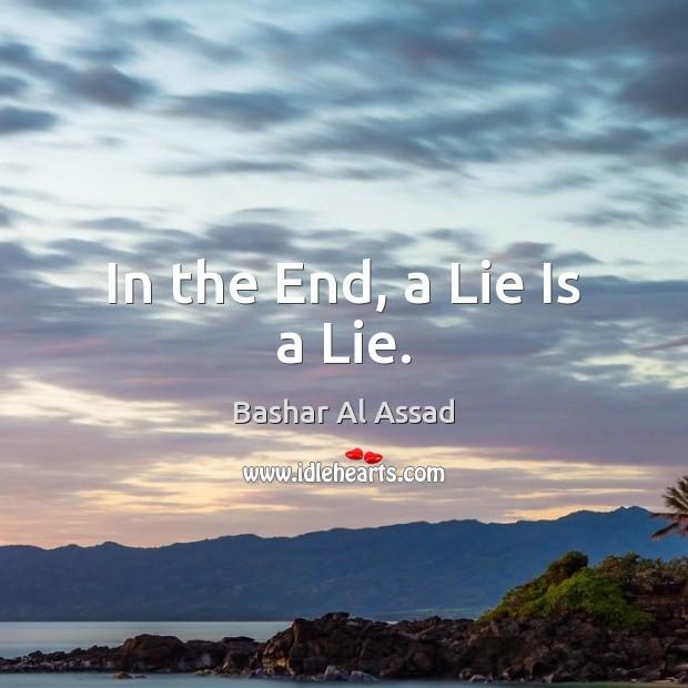 In the End, a Lie Is a Lie. Bashar Al Assad Picture Quote