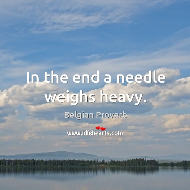 In the end a needle weighs heavy. Belgian Proverbs Image