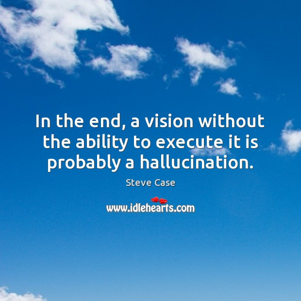 In the end, a vision without the ability to execute it is probably a hallucination. Image