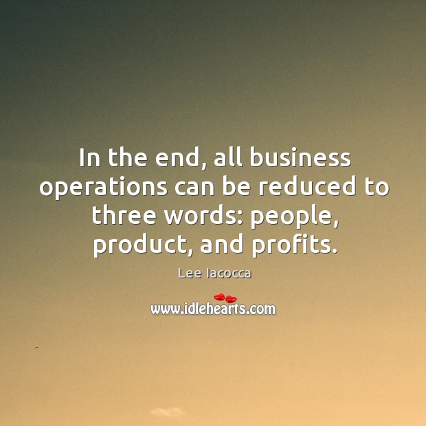 In the end, all business operations can be reduced to three words: people, product, and profits. Image