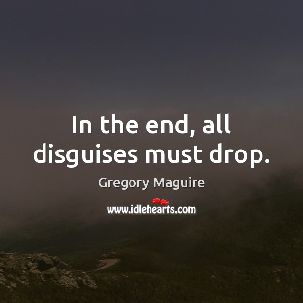 In the end, all disguises must drop. Image