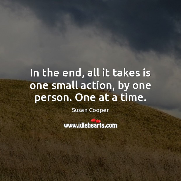 Image, In the end, all it takes is one small action, by one person. One at a time.