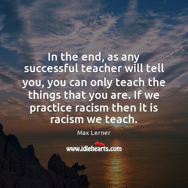 In the end, as any successful teacher will tell you, you can Max Lerner Picture Quote